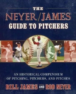 The Neyer / James Guide to Pitchers: An Historical Compendium of Pitching, Pitchers, and Pitches (Paperback)