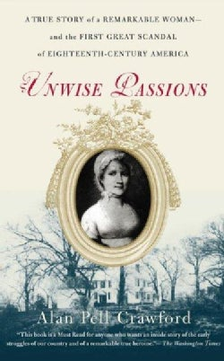 Unwise Passions: A True Story Of A Remarkable Woman And The First Great Scandal Of Eighteenth-century America (Paperback)