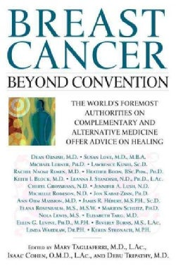 Breast Cancer: Beyond Convention : The World's Foremost Authorities on Complementary and Alternative Medicine Off... (Paperback)