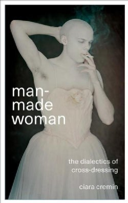 Man-made Woman: The Dialectics of Cross-dressing (Paperback)