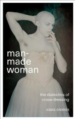 Man-made Woman: The Dialectics of Cross-dressing (Hardcover)