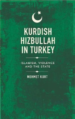 Kurdish Hizbullah in Turkey: Islamism, Violence and the State (Hardcover)