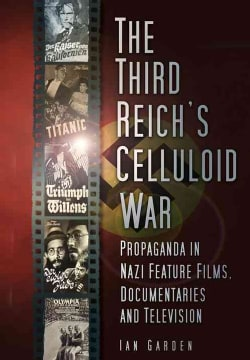 The Third Reich's Celluloid War: Propaganda in Nazi Feature Films, Documentaries and Television (Paperback)
