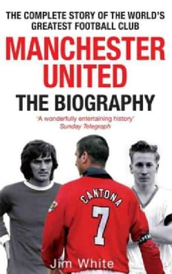 Manchester United: The Biography: From Newton Heath to Moscow, the Complete Story of the Wrold's Greates Football... (Paperback)