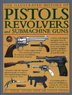 The Illustrated History of Pistols, Revolvers and Submachine Guns: A Fascinating Guide to Small Arms Development,... (Hardcover)