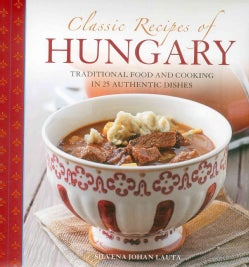 Classic Recipes of Hungary: Traditional Food and Cooking in 25 Authentic Dishes (Hardcover)