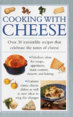 Cooking With Cheese: Over 30 Irresistible Recipes That Celebrate the Tastes of Cheese (Hardcover)