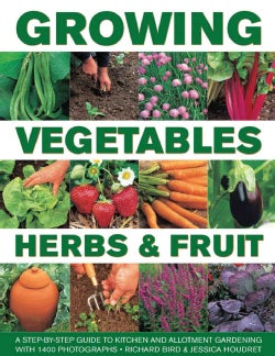 Growing Vegetables, Herbs & Fruit: A Step-by-Step Guide to Kitchen and Allotment Gardening With 1400 Photographs (Hardcover)