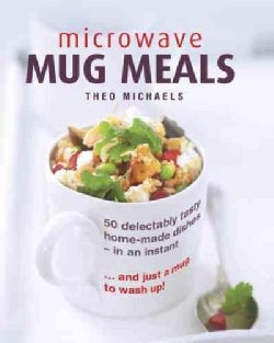 Microwave Mug Meals: 50 delectably tasty home-made dishes - in an Instant… and just a mug to wash up (Hardcover)