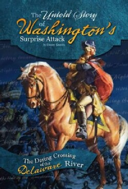 The Untold Story of Washington's Surprise Attack: The Daring Crossing of the Delaware River (Hardcover)