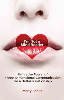 I'm Not a Mind Reader: Using the Power of Three-Dimensional Communication for a Better Relationship (Paperback)