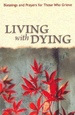 Living With Dying: Blessings and Prayers for Those Who Grieve (Paperback)