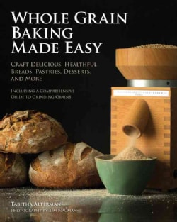 Whole Grain Baking Made Easy: Craft Delicious, Healthful Breads, Pastries, Desserts, and More (Paperback)
