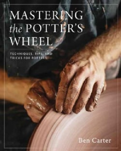 Mastering the Potter's Wheel: Techniques, Tips, and Tricks for Potters (Hardcover)