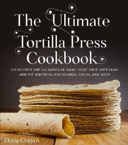 The Ultimate Tortilla Press Cookbook: Recipes for All Kinds of Make-your-own Tortillas--and for Burritos, Enchila... (Paperback)