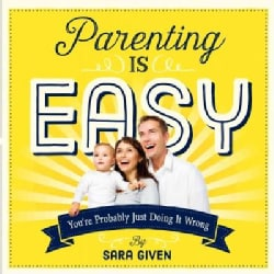 Parenting Is Easy: You're Probably Just Doing It Wrong (Paperback)