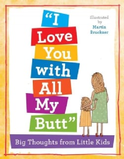 I Love You With All My Butt!: An Illustrated Book of Big Thoughts from Little Kids (Hardcover)