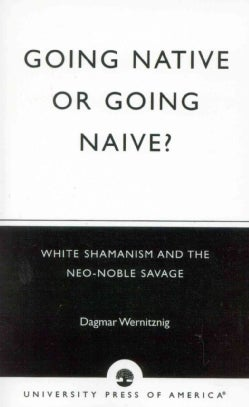 Going Native or Going Naive?: White Shamanism and the Neo-Noble Savage (Paperback)