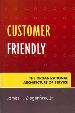 Customer Friendly: The Organizational Architecture of Service (Paperback)