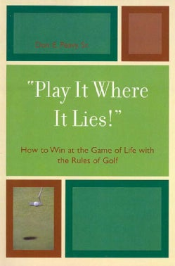 Play It Where It Lies!: How to Win at the Game of Life with the Rules of Golf (Paperback)
