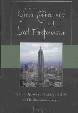 Global Connectivity and Local Transformation: A Micro Approach to Studying the Effect of Globalization on Shanghai (Paperback)