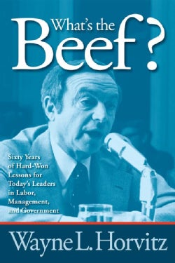 What's the Beef?: Sixty Years of Hard-won Lessons for Today's Leaders in Labor, Management, and Government (Paperback)