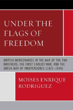Under the Flags of Freedom: British Mercenaries in the War of the Two Brothers, the First Carlist War, and the Gr... (Paperback)
