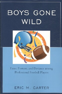 Boys Gone Wild: Fame, Fortune, and Deviance Among Professional Football Players (Paperback)