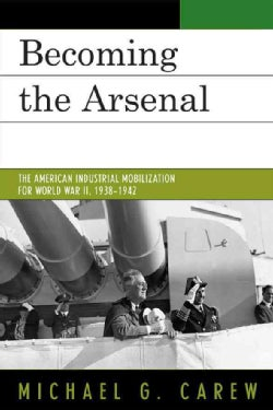 Becoming the Arsenal: The American Industrial Mobilization for World War II, 1938-1942 (Paperback)