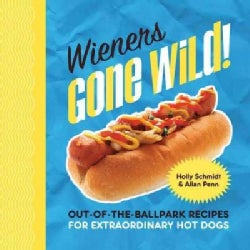 Wieners Gone Wild!: Out-of-the-Ballpark Recipes for Extraordinary Hot Dogs (Hardcover)