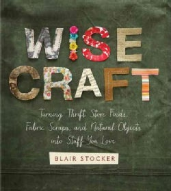 Wise Craft: Turning Thrift Store Finds, Fabric Scraps, and Natural Objects into Stuff You Love (Paperback)