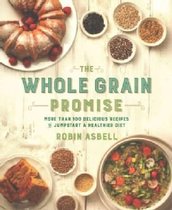 The Whole Grain Promise: More Than 100 Recipes to Jumpstart a Healthier Diet (Paperback)