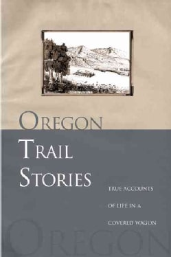 Oregon Trail Stories: True Accounts of Life in a Covered Wagon (Paperback)