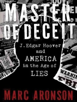 Master of Deceit: J. Edgar Hoover and America in the Age of Lies (Hardcover)