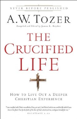 The Crucified Life: How to Live Out a Deeper Christian Experience (Paperback)