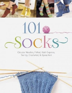 101 Socks: Circular Needles, Felted, Addi-Express, Toe Up, Crocheted, and Spiral Knit (Paperback)