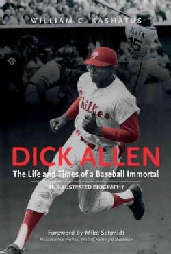 Dick Allen, the Life and Times of a Baseball Immortal: An Illustrated Biography (Hardcover)
