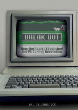 Break Out: How the Apple II Launched the PC Gaming Revolution (Hardcover)