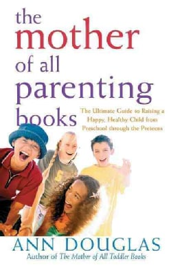 The Mother of All Parenting Books: Ultimate guide to Raising a Happy, Healthy Child From Preschool Through the Pr... (Paperback)