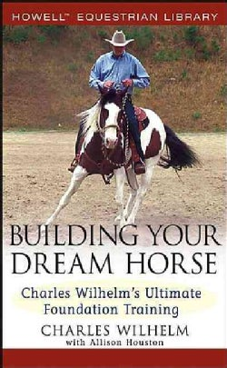 Building Your Dream Horse: Charles Wilhelm's Ultimate Foundation Training (Hardcover)