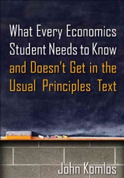 What Every Economics Student Needs to Know and Doesn't Get in the Usual Principles Text (Paperback)