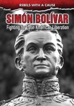Simon Bolivar: Fighting for Latin American Liberation (Hardcover)