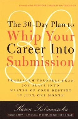 The 30-day Plan to Whip Your Career into Submission: Transform Yourself from Job Slave to Master of Your Destiny ... (Paperback)