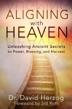 Aligning With Heaven: Unleashing Ancient Secrets to Power, Blessing and Harvest (Paperback)