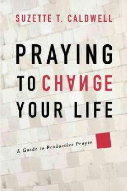 Praying to Change Your Life: A Guide to Productive Prayer (Paperback)