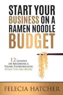 Start Your Business on a Ramen Noodle Budget: 12 Lessons on Becoming a Young Entrepreneur When You Are Broke (Paperback)