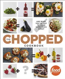 The Chopped Cookbook: Use What You've Got to Cook Something Great (Hardcover)