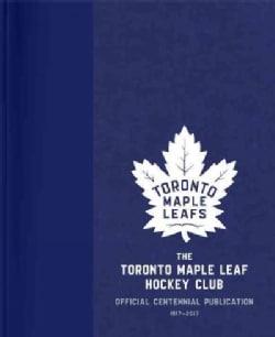 The Toronto Maple Leaf Hockey Club: Official Centennial Publication (Hardcover)