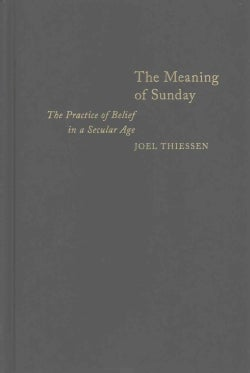 The Meaning of Sunday: The Practice of Belief in a Secular Age (Hardcover)