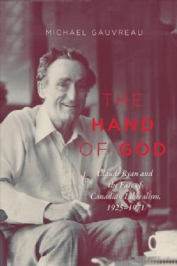 The Hand of God: Claude Ryan and the Fate of Canadian Liberalism 1925-1971 (Hardcover)